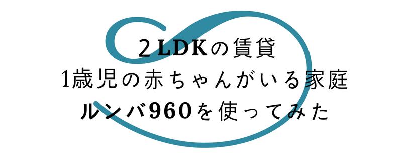 2LDKの賃貸で1歳児の赤ちゃんがいる家庭でルンバ960を使ってみた
